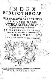 Index bibliothecae qua Franciscus Barberinus ... magnificentissimas suae familiae ad Quirinalem aedes magnificentiores reddidit: tomi tres, libros typis editos complectentes