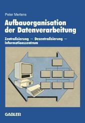 Aufbauorganisation der Datenverarbeitung: Zentralisierung — Dezentralisierung — Informationszentrum