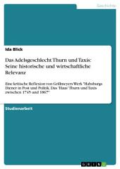 """Das Adelsgeschlecht Thurn und Taxis: Seine historische und wirtschaftliche Relevanz: Eine kritische Reflexion von Grillmeyers Werk """"Habsburgs Diener in Post und Politik. Das 'Haus' Thurn und Taxis zwischen 1745 und 1867"""""""