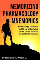 Memorizing Pharmacology Mnemonics  Pharmacology Flashcards and Fill ins for the Future Nurse  Doctor  Physician Assistant  and Pharmacist PDF