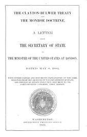 The Clayton-Bulwer Treaty and the Monroe Doctrine: A Letter from the Secretary of State to the Minister of the United States at London Dated May 8, 1882, with Sundry Papers and Documents Explanatory of the Same, Selected from the Archives of the Dapartment of State