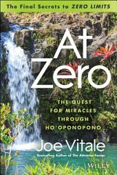 "At Zero: The Final Secrets to ""Zero Limits"" The Quest for Miracles Through Ho?oponopono"