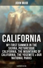 CALIFORNIA by John Muir: My First Summer in the Sierra, Picturesque California, The Mountains of California, The Yosemite & Our National Parks (Illustrated Edition): Adventure Memoirs, Travel Sketches, Nature Writings and Wilderness Essays