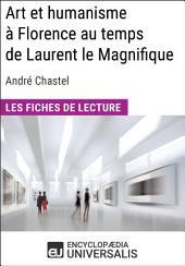 Art et humanisme à Florence au temps de Laurent le Magnifique d'André Chastel: Les Fiches de lecture d'Universalis