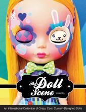 The Doll Scene: An International Collection of Crazy, Cool, Custom Designed Dolls