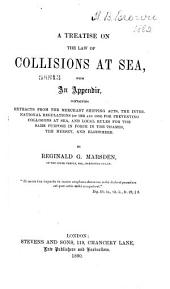 A Treatise on the Law of Collisions at Sea: With an Appendix, Containing Extracts from the Merchant Shipping Acts, the International Regulations (of 1863 and 1880) for Preventing Collisions at Sea, and Local Rules for the Same Purpose in Force in the Thames, the Mersey, and Elsewhere