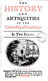 The History and Antiquities of the University of Cambridge: In Two Parts