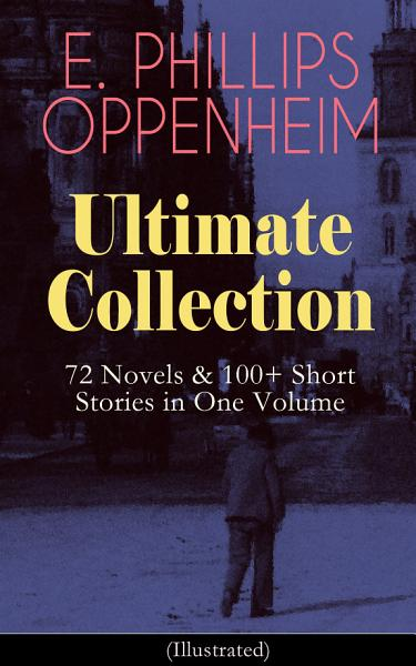 E  PHILLIPS OPPENHEIM Ultimate Collection  72 Novels   100  Short Stories in One Volume