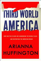 Third World America: How Our Politicians Are Abandoning the Middle Class and Betraying the AmericanDream