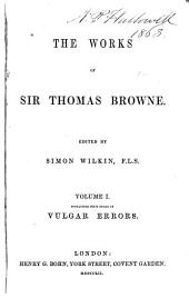 The Works of Sir Thomas Browne: Preface. Dr. Johnson's Life of Sir Thomas Browne. Supplementary memoir by the editor. Mrs. Lyttleton's communication to Bishop Kennet. Pseudodoxia epidemica, books I-IV