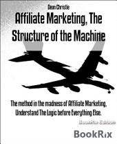 Affiliate Marketing, The Structure of the Machine: The method in the madness of Affiliate Marketing, Understand The Logic before Everything Else.