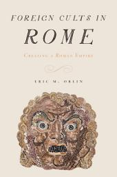 Foreign Cults in Rome: Creating a Roman Empire