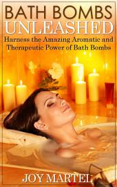 Bath Bombs Unleashed: Harness the Amazing Aromatic and Therapeutic Power of Bath Bombs