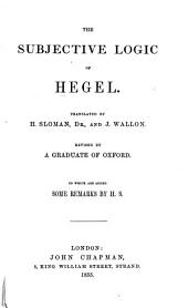 The Subjective Logic of Hegel, Translated by H. Sloman ... and J. Wallon; Revised by a Graduate of Oxford. To which are Added Some Remarks by H. S.