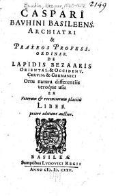 Caspari Bavhini Basileens archiatri & praxeos profess. ordinar. De lapidis bezaaris oriental. & occident. cervin. & Germanici
