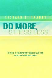 Do More, Stress Less: Do More of the Important Things in Less Time with Less Effort and Stress