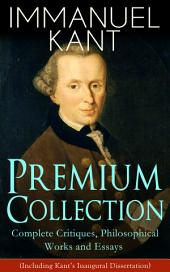 IMMANUEL KANT Premium Collection: Complete Critiques, Philosophical Works and Essays (Including Kant's Inaugural Dissertation): Biography, The Critique of Pure Reason, The Critique of Practical Reason, The Critique of Judgment, Philosophy of Law, The Metaphysical Elements of Ethics, Perpetual Peace and more