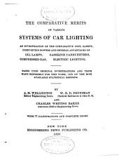 The Comparative Merits of Various Systems of Car Lighting: An Investigation of the Comparative Cost, Safety, Light-giving Powers and General Advantages of Oil Lamps, Gasoline Carburetters, Compressed Gas, Electric Lighting. Based Upon Original Investigations and Tests Made Expressly for this Work, and on the Best Available Statistical Records
