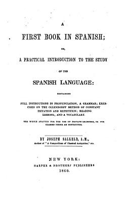 A First Book in Spanish  Or  A Practical Introduction to the Study of the Spanish Language  Containing Full Instructions in Pronunciation     PDF