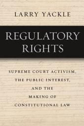 Regulatory Rights: Supreme Court Activism, the Public Interest, and the Making of Constitutional Law