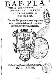 Bap. Platinae Cremonensis, De honesta voluptate et valetudine libri decem. Cum indice gemino, rerum pariter ac uerborum ..
