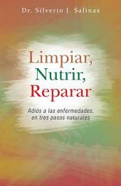 Limpiar, Nutrir, Reparar: Adiós a Las Enfermedades, En Tres Pasos Naturales