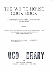 The White House Cook Book: A Comprehensive Cyclopedia of Information for the Home, Containing Cooking, Toilet and Household Recipes, Menus, Dinner-giving, Table Etiquette, Care of the Sick, Health Suggestions, Facts Worth Knowing, Etc