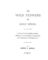 The Wild Flowers of Early Spring: A Study of One Hundred Flowers Growing in the Suburbs of Cleveland and Throughout Northern Ohio