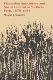 Plantation Agriculture and Social Control in Northern Peru, 1875–1933