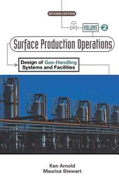 Surface Production Operations, Volume 2:: Design of Gas-Handling Systems and Facilities, Edition 2