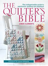 The Quilter's Bible: The indespensable guide to patchwork, quilting, and applique