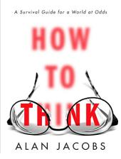 How to Think: A Survival Guide for a World at Odds