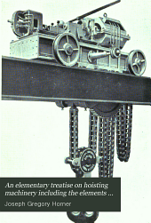 An Elementary Treatise on Hoisting Machinery: Including the Elements of Crane Construction and Descriptions of the Various Types of Cranes in Use