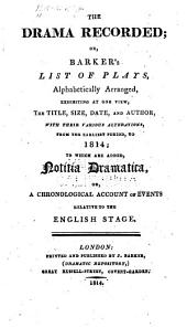 The Drama Recorded; Or, Barker's List of Plays: Alphabetically Arranged, Exhibiting at One View, the Title, Size, Date, and Author, with Their Various Alterations, from the Earliest Period, to 1814; to which are Added, Notitia Dramatica, Or A Chronological Account of Events Relative to the English Stage