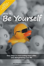 How to Be Yourself: Easy Steps to Overcoming Insecurities and Strengthening Your Life