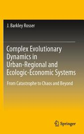 Complex Evolutionary Dynamics in Urban-Regional and Ecologic-Economic Systems: From Catastrophe to Chaos and Beyond