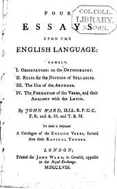Four Essays Upon the English Language: Namely: Observations on the orthography. Rules for the division of syllables. The use of the articles. The formation of the verbs, and their analogy with the Latin. I.. II.. III.. IV.