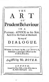 The Art of Prudent Behaviour, in a Father's Advice to His Son ..., by Way of Dialogue. ... English'd by Mr. Boyer