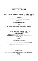 A Dictionary of Science  Literature  and Art     With the derivation and definition of all the terms in general use  Edited by W  T  Brande     assisted by Joseph Cauvin  etc PDF