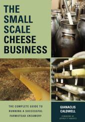 The Small-Scale Cheese Business: The Complete Guide to Running a Successful Farmstead Creamery