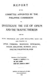 Report of the Committee Appointed by the Philippine Commission to Investigate the Use of Opium and the Traffic Therein and the Rules, Ordinances and Laws Regulating Such Use and Traffic in Japan, Formosa, Shanghai, Hongkong, Saigon, Singapore, Burmah, Java, and the Philippine Islands ...