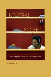 Neutral Accent: How Language, Labor, and Life Become Global