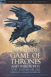 The Ultimate Game of Thrones and Philosophy: You Think or Die