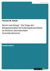 Bereit zum Krieg? - Zur Frage der Kriegsmentalität im Vorkriegsdeutschland im Kontext internationaler Systemkonkurrenz