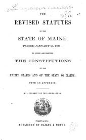 The Revised Statutes of the State of Maine, Passed January 25, 1871: To which are Prefixed the Constitutions of the United States and of the State of Maine: with an Appendix