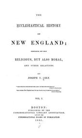 The Ecclesiastical History of New England: Comprising Not Only Religious, But Also Moral, and Other Relations, Volume 1