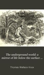 The Underground World: a Mirror of Life Below the Surface ...: Hidden Works of Nature and Art Comprising Incidents and Adventures Beyond the Light of Day ...