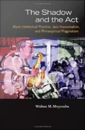 The Shadow and the Act: Black Intellectual Practice, Jazz Improvisation, and Philosophical Pragmatism
