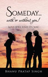 Someday...with or without you !: Love will find its way