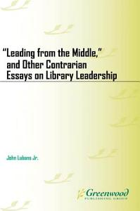 Leading from the Middle   and Other Contrarian Essays on Library Leadership